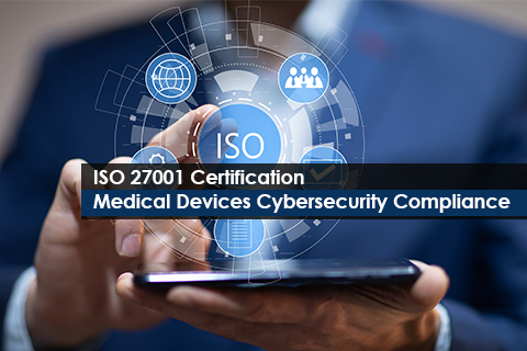 ISO 27001 Certification: Medical Devices Cybersecurity Compliance