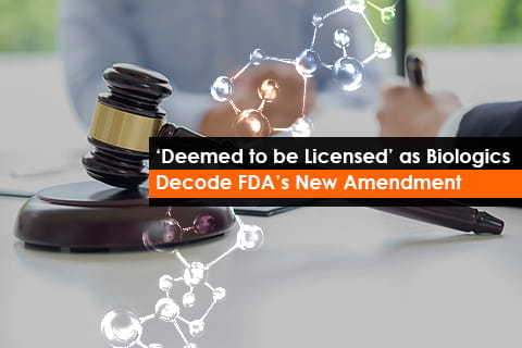 FDA's New Amendment, 'Deemed to be Licensed' as Biologics