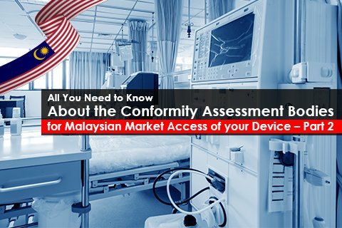 All You Need to Know About the Conformity Assessment Bodies (CABs) for Malaysian Market Access of your Device – Part 2