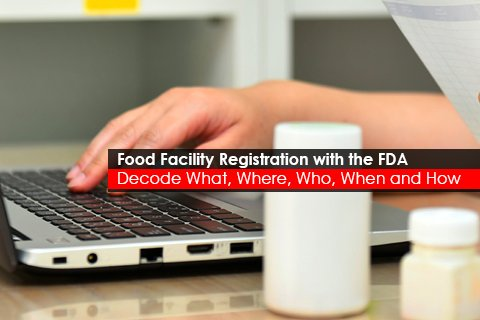 Food Facility Registration with the FDA Decode What, Where, Who, When and How