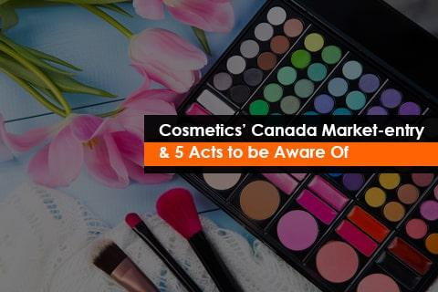 Cosmetics' Canada Market-entry & 5 Acts to be Aware Of