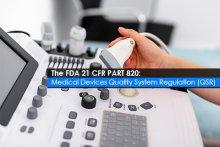 The FDA 21 CFR PART 820: Medical Devices Quality System Regulation (QSR)